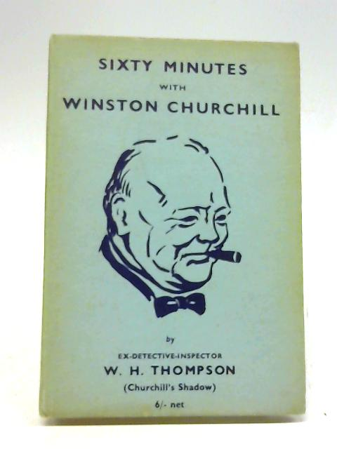 Sixty Minutes With Winston Churchill By W H Thompson
