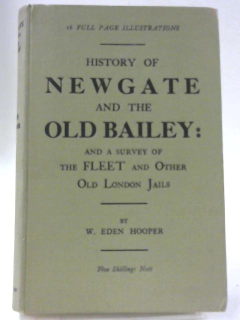 The History of Newgate and the Old Bailey, and a Survey of the Fleet Prison and Other Old London Jails By W. Eden Hooper
