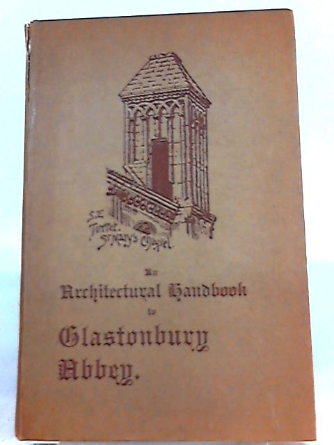 An Architectural Handbook of Glastonbury Abbey with a Historical Chronicle of the Building By Frederick Bligh Bond