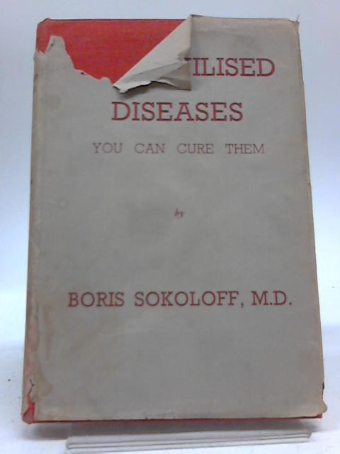 The Civilised Diseases: You Can Cure Them By Boris Sokoloff