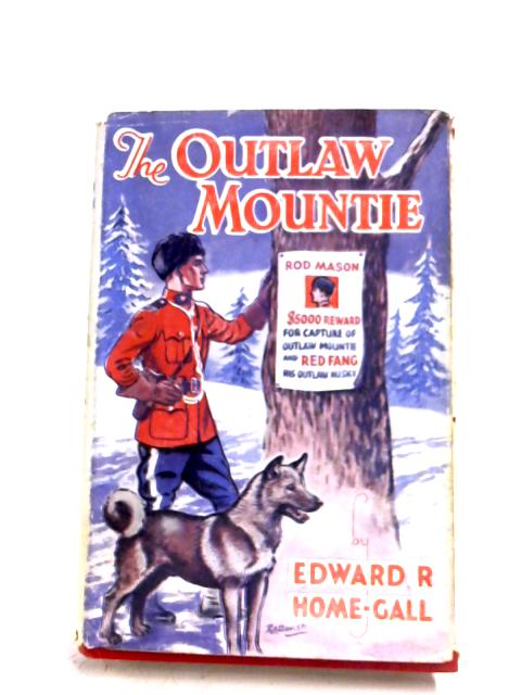 The Outlaw Mountie And Red Fang by Edward R. Home-Gall