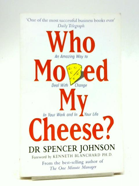 Who Moved My Cheese: An Amazing Way to Deal with Change in Your Work and in Your Life by Dr Spencer Johnson