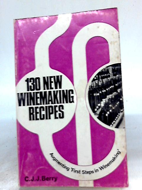 130 New Winemaking Recipes By C. J. J Berry