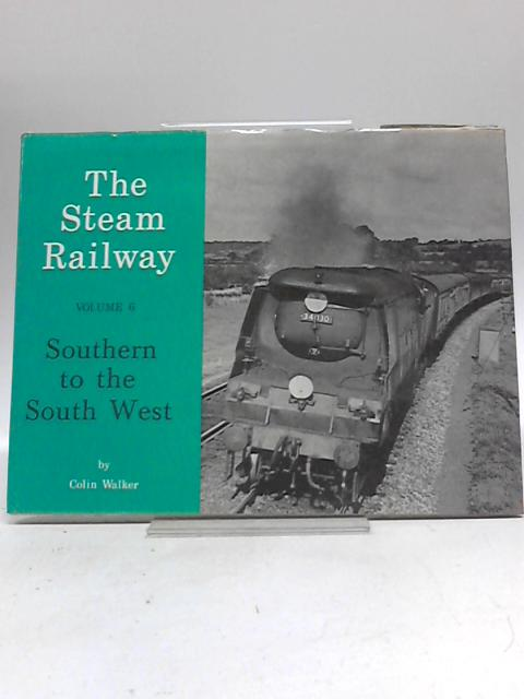 The Steam Railway Volume 6: Southern to the South West By Colin Walker