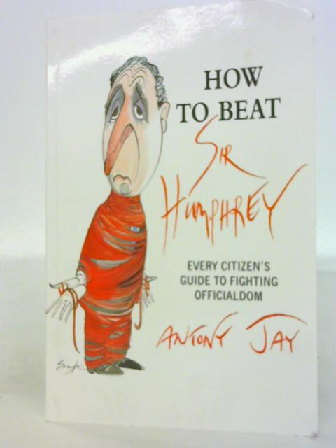 How to Beat Sir Humphrey: Every Citizen's Guide to Fighting Officialdom by Antony Jay