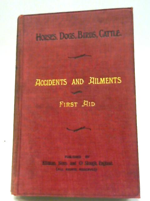Horses, Dogs, Birds, Cattle: Accidents And Ailments - First Aid. By Anon