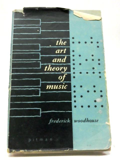 The Art And Theory of Music: An Introduction For Students, Teachers And Listeners by Frederick Woodhouse