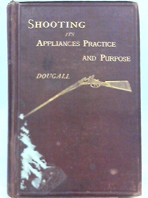 Shooting: Its Appliances; Practice; and Purpose by James Dalziel Dougall