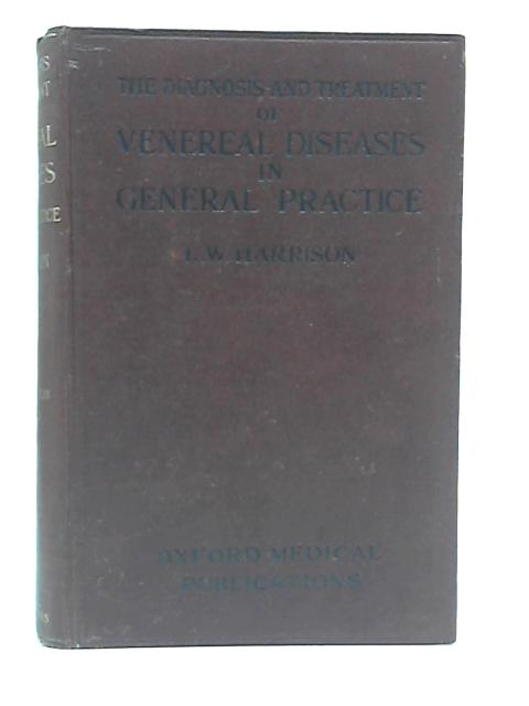 The Diagnosis And Treatment Of Venereal Diseases in General Practice by L. W. Harrison