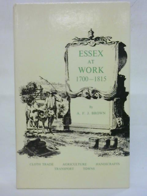 Essex At Work 1700-1815 by A. F. J. Brown