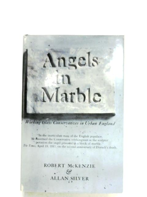Angels In Marble: Working class Conservatives In urban England By R. McKenzie & A. Silver
