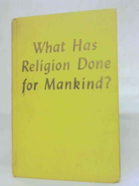 What Has Religion Done For Mankind? by Anon