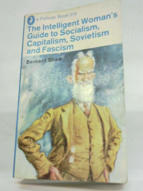 The Intelligent Woman's Guide to Socialism, Capitalism, Sovietism and Fascism By Bernard Shaw