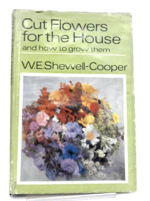Cut Flowers for the House and how to Grow Them By W. E. Shewell-Cooper
