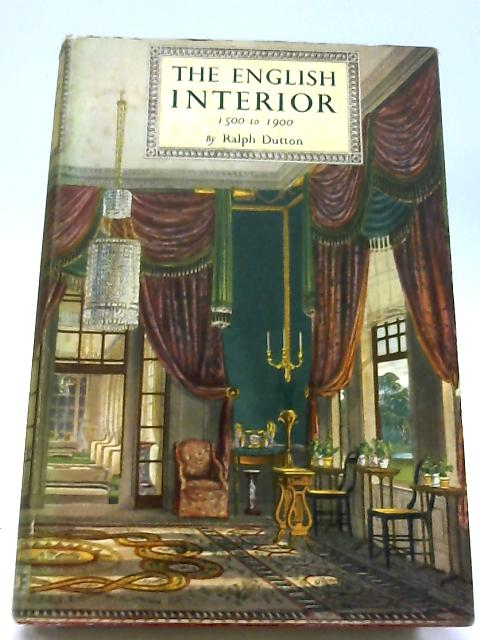 The English Interior: 1500 to 1900 By Ralph Dutton