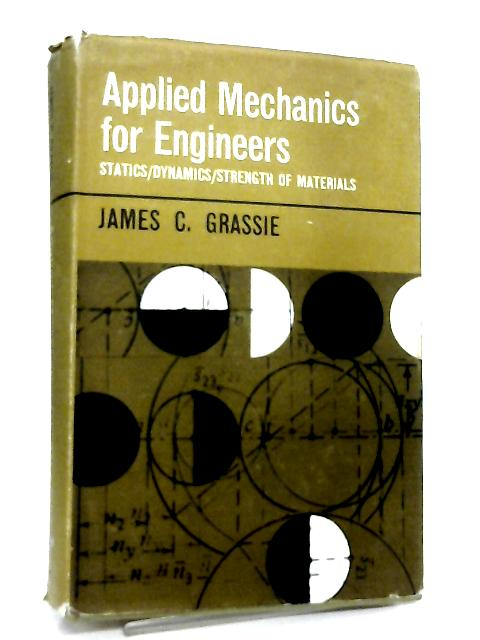 Applied Mechanics for Engineers. Statics, Dynamics, Strength of Materials by James C. Grassie