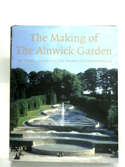 The Making Of The Alnwick Garden By Ian August