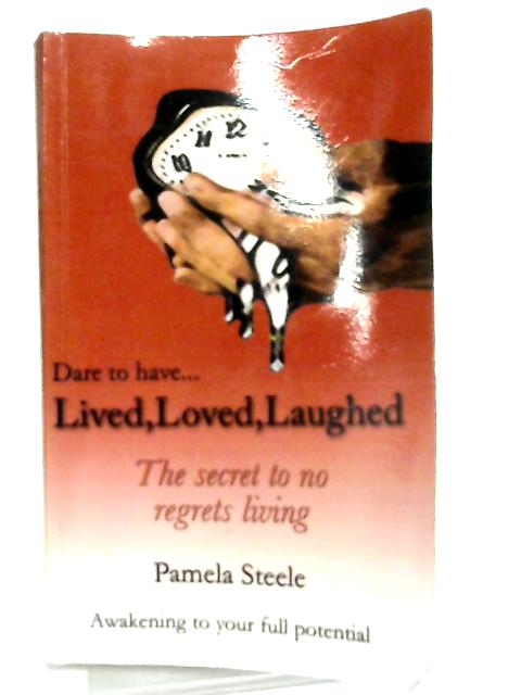 Lived, Loved, Laughed, The Secret to No Regrets Living By Pamela Steele