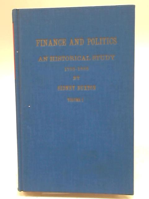 Finance and Politics: An Historical Study, 1783-1885, Volume I By Sidney Buxton