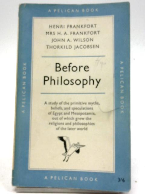 Before Philosophy - The Intellectual Adventure of Ancient Man By Henri Frankfort