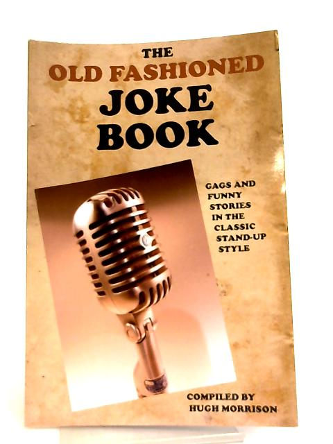 The Old Fashioned Joke Book, Gags and Funny Stories in the Classic Stand-Up Style By Hugh Morrison