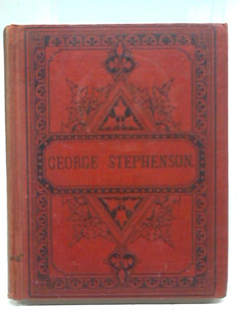 George Stephenson: The Locomotive and The Railway By John F. Layson