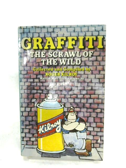 Graffiti: The Scrawl Of The Wild By Roger Kilroy (Ed.)