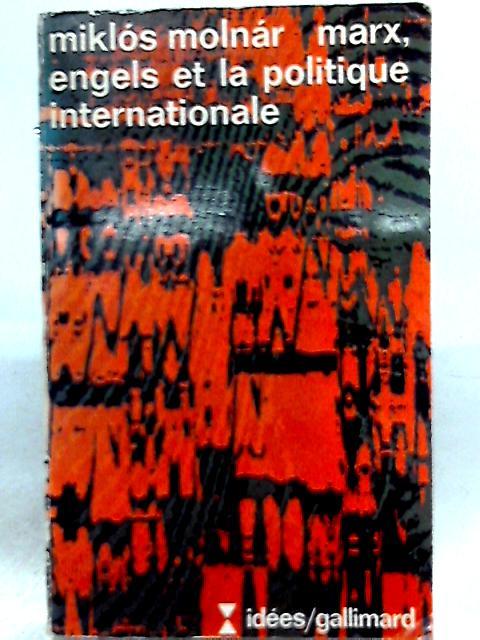 Marx, Engels Et La Politique Internationale By Miklos Molnar