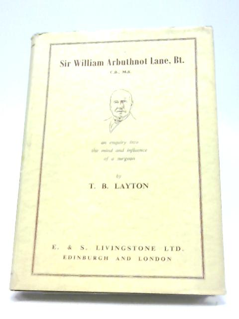 Sir William Arbuthnot Lane, Bt., C.B., M.S: An Enquiry Into The Mind And Influence of A Surgeon By Thomas Bramley Layton