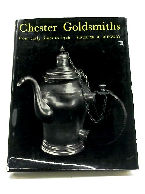 Chester Goldsmiths: From Early Times to 1726 By Maurice H. Ridgway