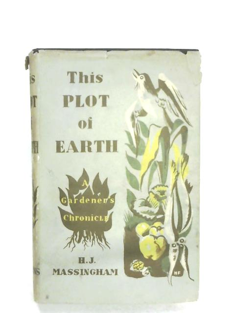 This Plot Of Earth: A Gardener's Chronicle By H. J. Massingham