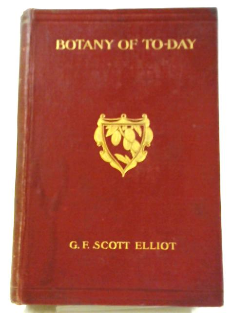 Botany of To-Day, A Popular Account of Recent Notable Discoveries by G F Scott Elliot