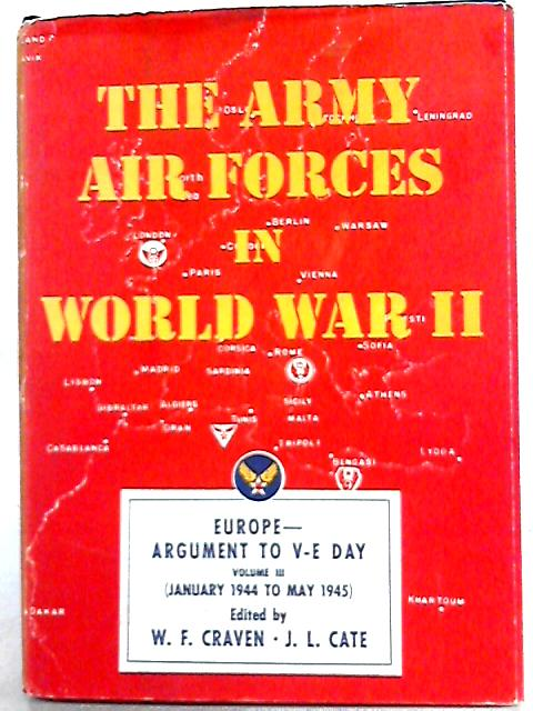 The Army Air Forces In World War II Volume Three Europe: Argument To V-E Day January 1944 To May 1945 By Wesley Frank Craven, James Lea Cate