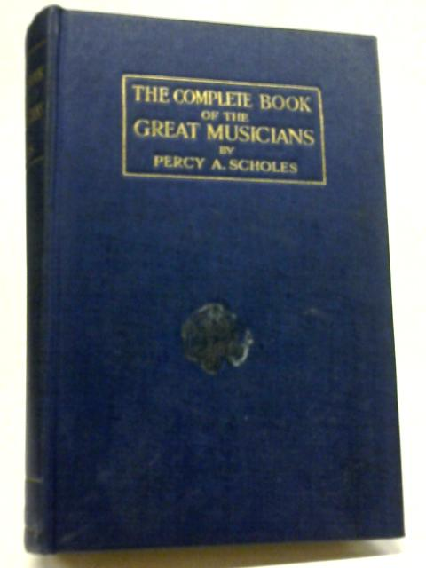 The Complete Book of the Great Musicians By Percy A. Scholes