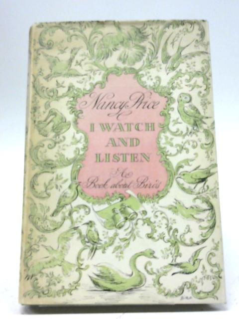 I Watch And Listen: A Book Mainly Concerned With The Courtship And Song of Birds By Nancy Price