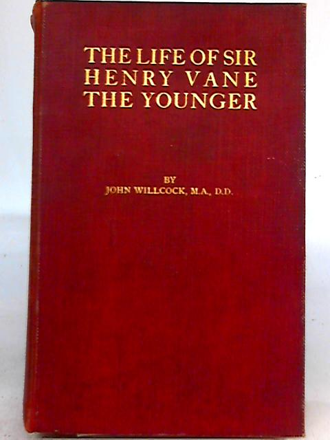 Life Of Sir Henry Vane the Younger, Statesman and Mystic By John Willcock