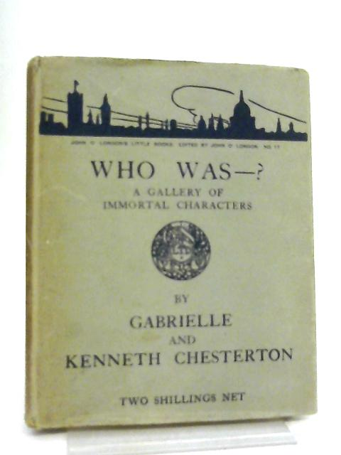 Who Was - ? A Gallery of Immortal Characters By Gabrielle & Kenneth Chesterton