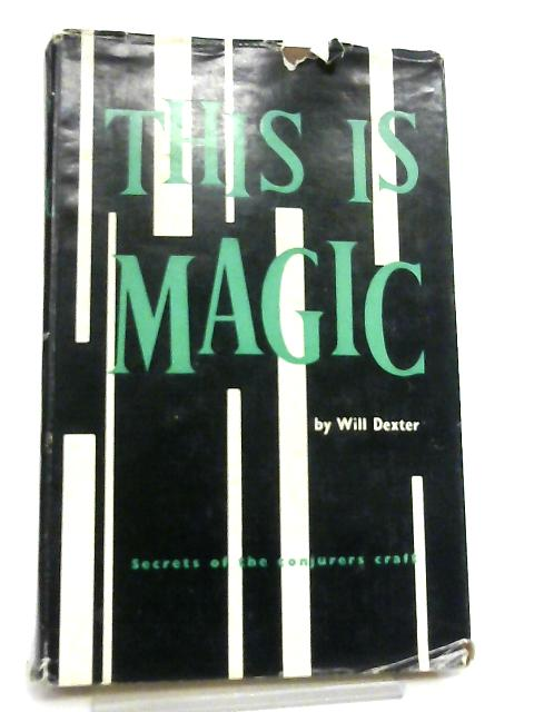 This is Magic, Secrets of the Conjurer's Craft By William Dexter