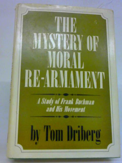 The Mystery of Moral Re-Armament A Study of Frank Buchman and His Movement By Tom Driberg