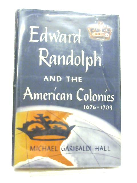 Edward Randolph and the American Colonies, 1676-1703 By Michael G. Hall