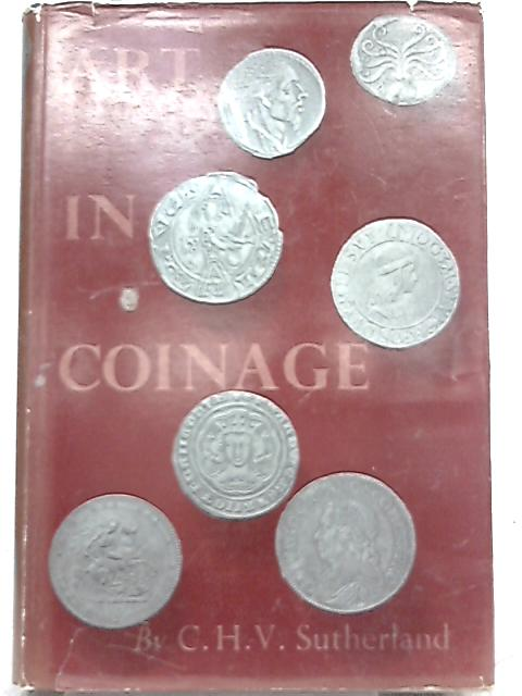 Art in Coinage: the Aesthetics of Money from Greece to the Present Day By C. H. V. Sutherland