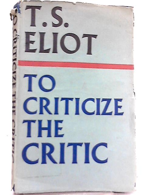 To Criticize the Critic By T. S. Eliot