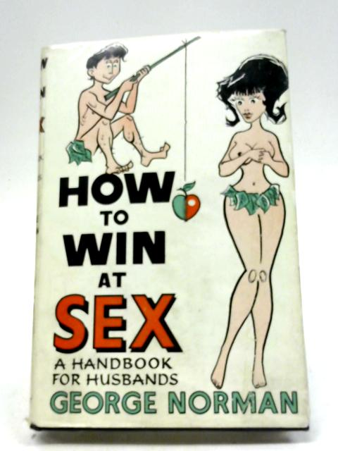 How to Win at Sex: A Handbook for Husbands By George Norman