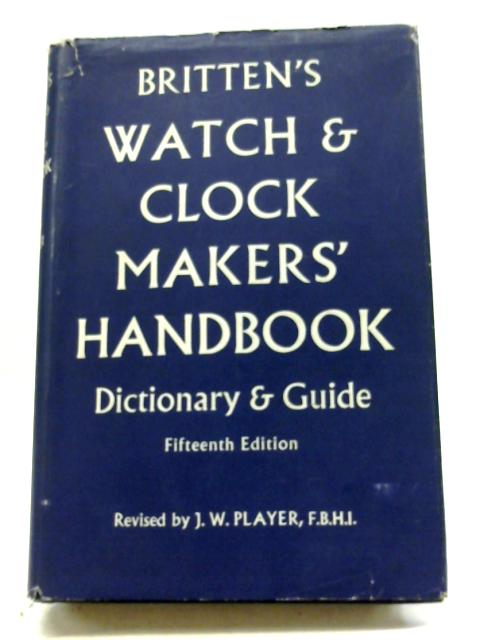 Britten's Watch & Clockmakers' Handbook, Dictionary & Guide By J.W. Player