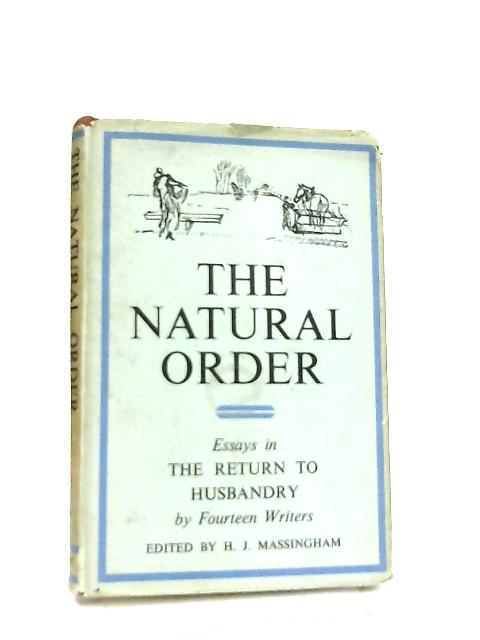 The Natural Order, Essays in the Return to Husbandry By H. J. Massingham