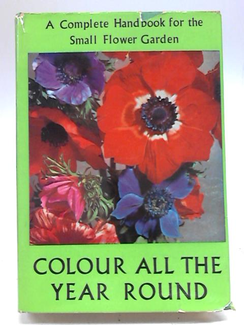 Colour All The Year Round: A complete handbook for the small flower garden. By Roy Genders