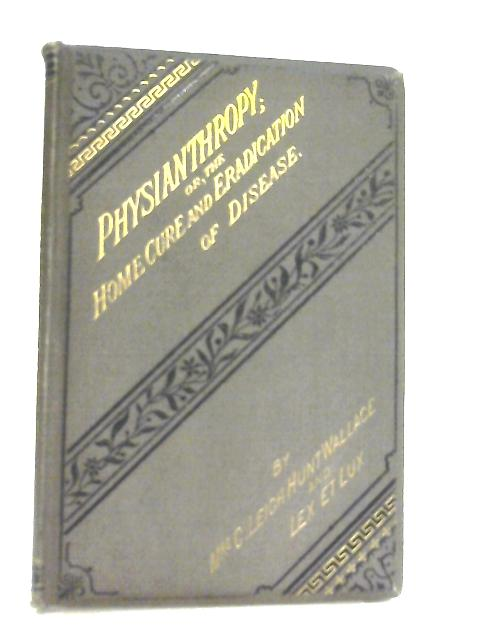 Physianthropy Or The Home-Cure And Eradication Of Disease by Mrs C. L. H. Wallace & Lex Et Lux
