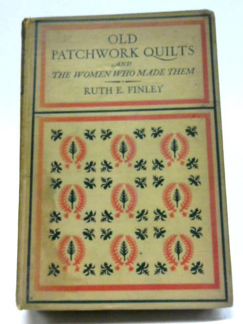 Old Patchwork Quilts and the Women Who Made Them By R.E. Finley