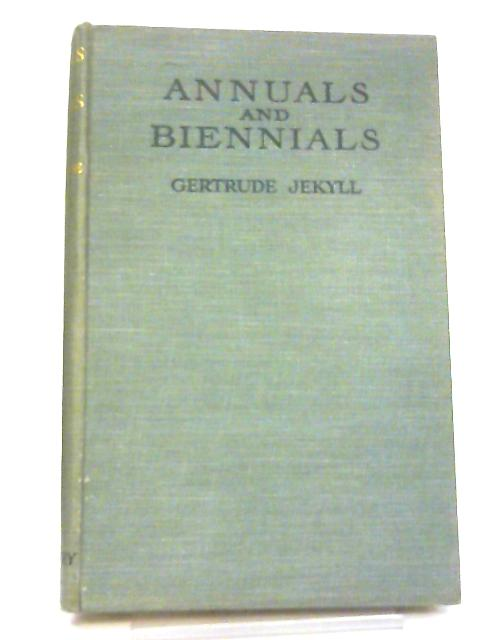 Annuals & Biennials, The Best Annual And Biennial Plants And Their Uses In The Garden By Gertrude Jekyll
