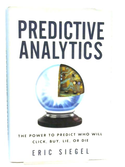 Predictive Analytics, The Power to Predict Who Will Click, Buy, Lie, or Die by Eric Siegel